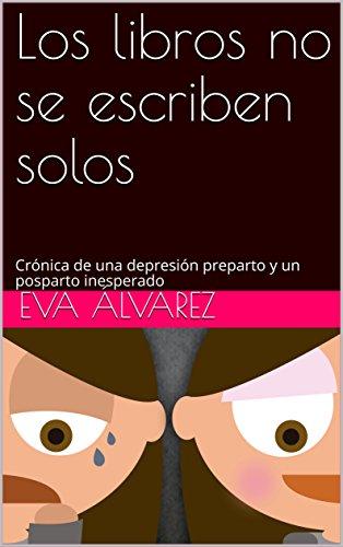 Los libros no se escriben solos: Crónica de una depresión preparto y un posparto inesperado por Eva Álvarez