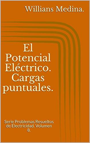 El Potencial Eléctrico. Cargas puntuales.: Serie Problemas Resueltos de Electricidad. Volumen 8. por Willians Medina.