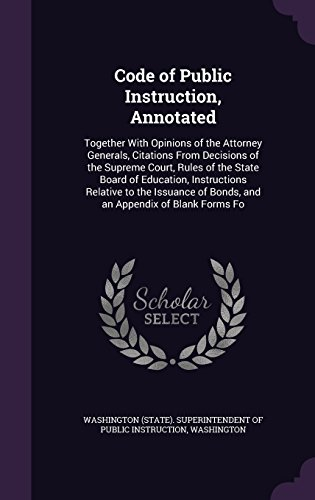 Code of Public Instruction, Annotated: Together With Opinions of the Attorney Generals, Citations From Decisions of the Supreme Court, Rules of the ... of Bonds, and an Appendix of Blank Forms Fo
