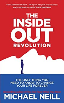 The Inside-Out Revolution: The Only Thing You Need to Know to Change Your Life Forever by [Neill, Michael]