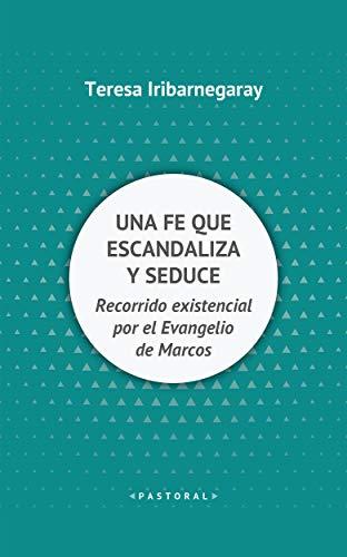 UNA FE QUE ESCANDALIZA Y SEDUCE. Recorrido existencial por el Evangelio de Marcos (Pastoral nº 105) por TERESA IRIBARNEGARAY