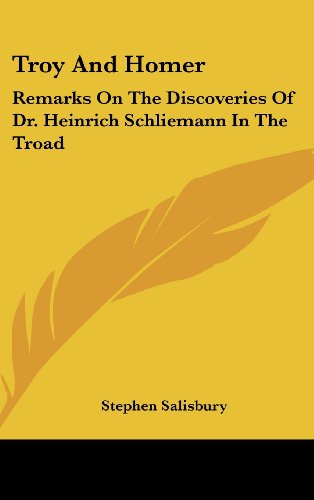 Troy And Homer: Remarks On The Discoveries Of Dr. Heinrich Schliemann In The Troad