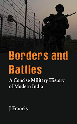 Borders and Battles: A Concise Military History of Modern India