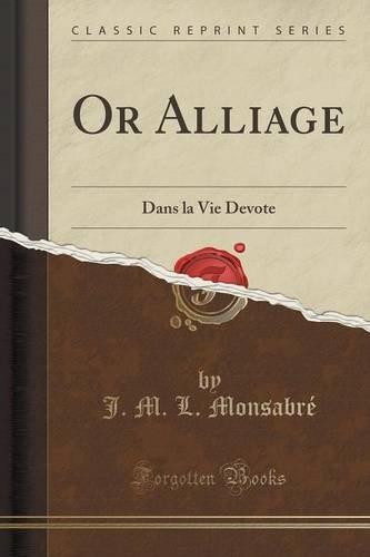 Or Alliage: Dans La Vie Devote (Classic Reprint) par J M L Monsabre