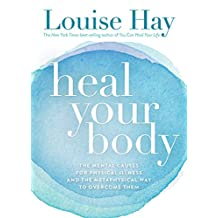 Heal Your Body: The Mental Causes for Physical Illness and the Metaphysical Way to Overcome Them (English Edition)