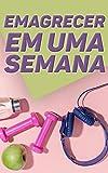 Como Emagrecer Em Uma Semana: Uma Dieta Equilibrada Para Você Que Deseja Um Corpo Escultural e Cheio de Saúde (Portuguese Edition)