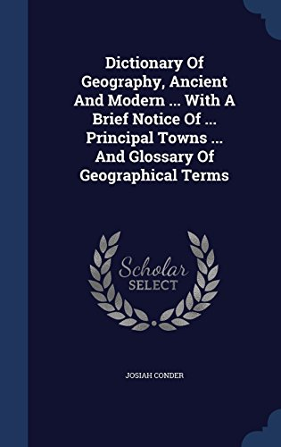 Dictionary Of Geography, Ancient And Modern ... With A Brief Notice Of ... Principal Towns ... And Glossary Of Geographical Terms