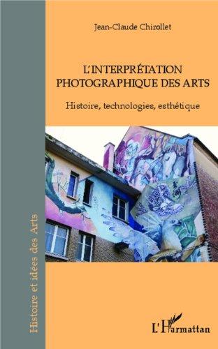 L'interprétation photographique des arts: Histoire, technologies, esthétique par Jean-Claude Chirollet