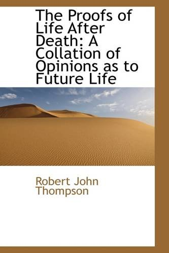 The Proofs of Life After Death: A Collation of Opinions as to Future Life