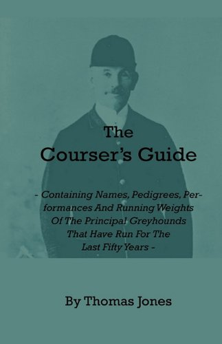 The Courser's Guide - Containing Names, Pedigrees, Performances and Running Weights of the Principal Greyhounds That Have Run for the Last Fifty Years por Thomas Jones