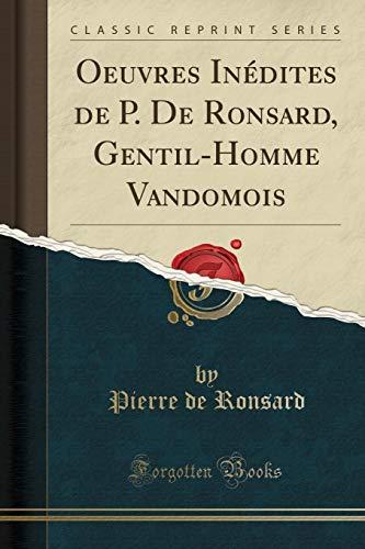 Oeuvres Inédites de P. De Ronsard, Gentil-Homme Vandomois (Classic Reprint)