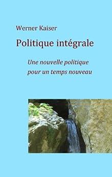 Politique intégrale: Une nouvelle politique pour un temps nouveau par [Kaiser, Werner]