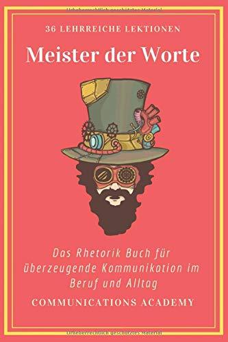 Meister der Worte - Das Rhetorik Buch für überzeugende Kommunikation im Beruf und Alltag: 36 durchdachte Lektionen, mit denen Sie Rhetorik lernen und endlich bekommen, was Sie wollen!