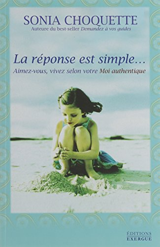 La réponse est simple... : Aimez-vous, vivez selon votre Moi authentique par Sonia Choquette