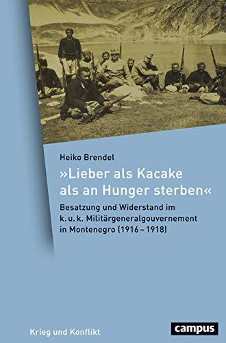 """""""Lieber als Kacake als an Hunger sterben"""": Besatzung und Widerstand im k. u. k. Militärgeneralgouvernement in Montenegro (1916-1918) (Krieg und Konflikt)"""
