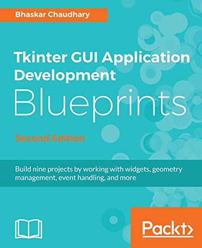 Tkinter GUI Application Development Blueprints - Second Edition: Build nine projects by working with widgets, geometry management, event handling, and more (English Edition)