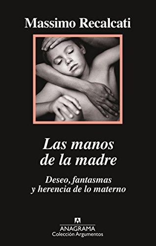 Las Manos de la Madre. Deseo, Fantasmas y Herencia de Lo Materno por Massimo Recalcati