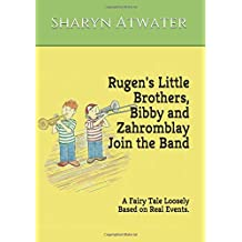 Rugen's Little Brothers, Bibby and Zahromblay Join the Band: A Fairy Tale Loosely Based on Real Events (The Rugen Series)