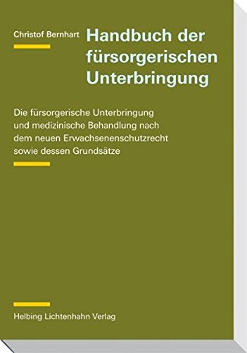 Handbuch der fürsorgerischen Unterbringung: Die fürsorgerische Unterbringung und medizinische Behandlung nach dem neuen Erwachsenenschutzrecht sowie dessen Grundsätze