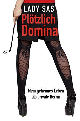 Plötzlich Domina – mein geheimes Leben als private SM-Herrin. │Authentischer Femdom Roman & reales BDSM Buch │Femdom deutsch │Erotik Buch Kindle