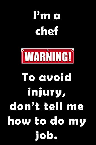 I'm A Chef. To Avoid Injury, don't tell me how to do my job.: Funny, sassy notebook journal to write in for the foodie, cook or chef. Excellent birthday or Christmas gift, opened with a smug smile.