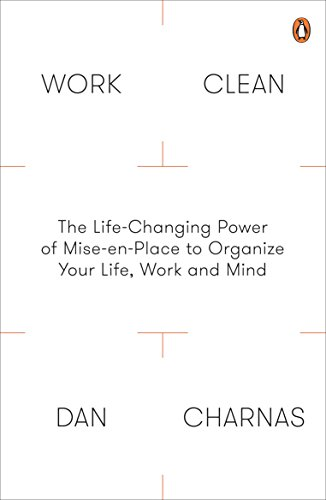 Work Clean: The Life-Changing Power of Mise-En-Place to Organize Your Life, Work and Mind (English Edition) por Dan Charnas