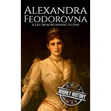 Alexandra Feodorovna: A Life From Beginning to End