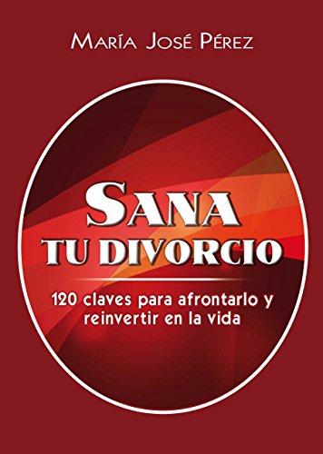 SANA TU DIVORCIO: 120 CLAVES PARA AFRONTARLO Y REINVERTIR EN LA VIDA por Maria Jose Perez
