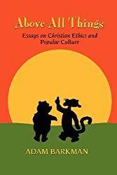 Above All Things: Essays on Christian Ethics and Popular Culture