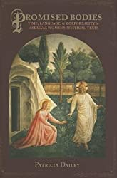 [(Promised Bodies: Time, Language, and Corporeality in Medieval Women's Mystical Texts)] [Author: Patricia Dailey] published on (September, 2013)
