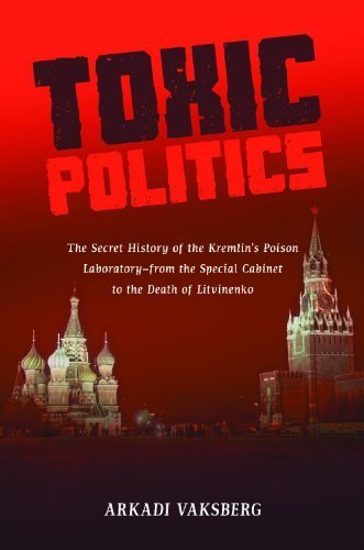 Toxic Politics: The Secret History of the Kremlin's Poison Laboratory - from the Special Cabinet to the Death of Litvinenko by Arkadi Vaksberg (2011-03-21)