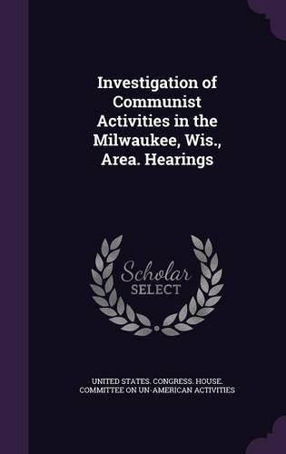 Investigation of Communist Activities in the Milwaukee, Wis., Area. Hearings