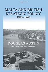 Malta and British Strategic Policy, 1925-43 (Military History and Policy) by Douglas Austin (2004-07-01)