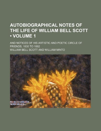 Autobiographical Notes of the Life of William Bell Scott (Volume 1); And Notices of His Artistic and Poetic Circle of Friends, 1830 to 1882