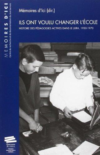 Ils Ont Voulu Changer l Ecole. Histoire des Pedagogies Actives Dans l E Jura, 1950-1970