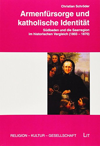 Armenfürsorge und katholische Identität: Südbaden und die Saarregion im historischen Vergleich (1803-1870)