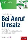 Bei Anruf Umsatz: 80 Tipps für profitable Vertriebstelefonate, Audio-Chats & mehr (Whitebooks) - Claudia Fischer
