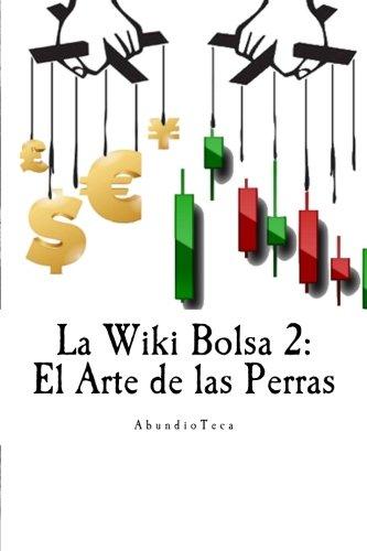 La Wiki Bolsa 2: El Arte de las Perras: Volume 2 (Enciclopedia Bursátil y Monetaria)