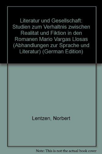 Literatur und Gesellschaft: Studien zum Verhältnis zwischen Realität und Fiktion in den Romanen Mario Vargas Llosas (Abhandlungen zur Sprache und Literatur)