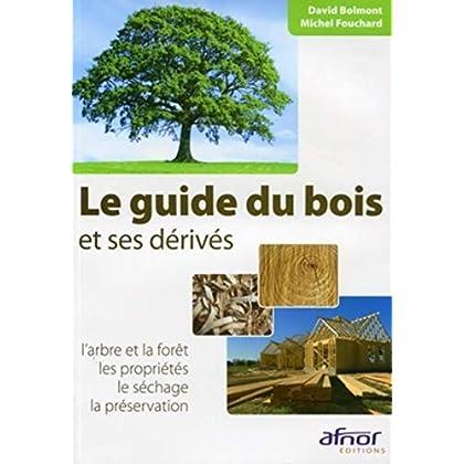 Le guide du bois et ses dérivés: L'arbre et la forêt - Les propriétés - Le  séchage - La préservation.