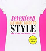 Seventeen Ultimate Guide to Style: How to Find Your Perfect Look by Ann Shoket (2011-07-05)