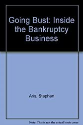 Going Bust: Inside the Bankruptcy Business by Stephen Aris (1985-04-25)