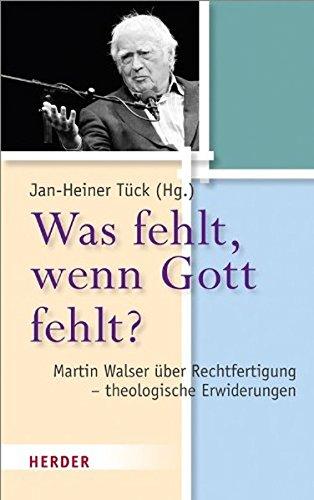 Was fehlt, wenn Gott fehlt?: Martin Walser über Rechtfertigung - theologische Erwiderungen