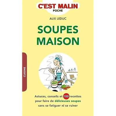 Soupes maison : Astuces, conseils et 100 recettes pour faire de délicieuses soupes sans se fatiguer ni se ruiner