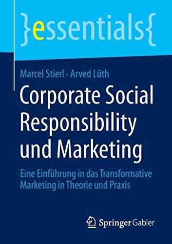 Corporate Social Responsibility und Marketing: Eine Einführung in das Transformative Marketing in Theorie und Praxis (essentials)