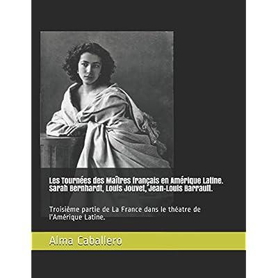 Les Tournées des Maîtres français en Amérique Latine. Sarah Bernhardt, Louis Jouvet, Jean-Louis Barrault.: Troisième partie de La France dans le théatre de l'Amérique Latine.