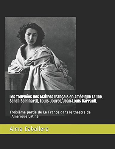 Les Tournées des Maîtres français en Amérique Latine. Sarah Bernhardt, Louis Jouvet, Jean-Louis Barrault.: Troisième partie de La France dans le théatre de l'Amérique Latine. par Alma Caballero
