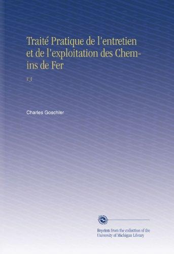 Traité Pratique de l'entretien et de l'exploitation des Chemins de Fer: V.3 par Charles Goschler