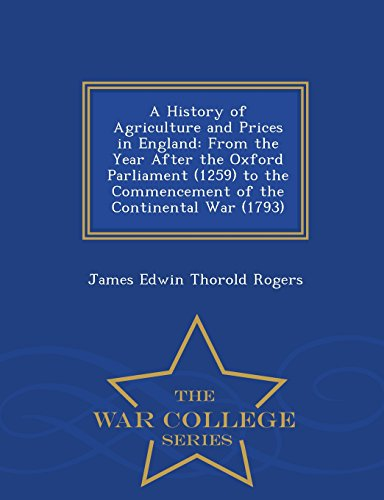 A History of Agriculture and Prices in England: From the Year After the Oxford Parliament (1259) to the Commencement of the Continental War (1793) - War College Series