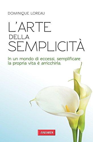 L'arte della semplicità: In un mondo di eccessi, semplificare la propria vita è arricchirla